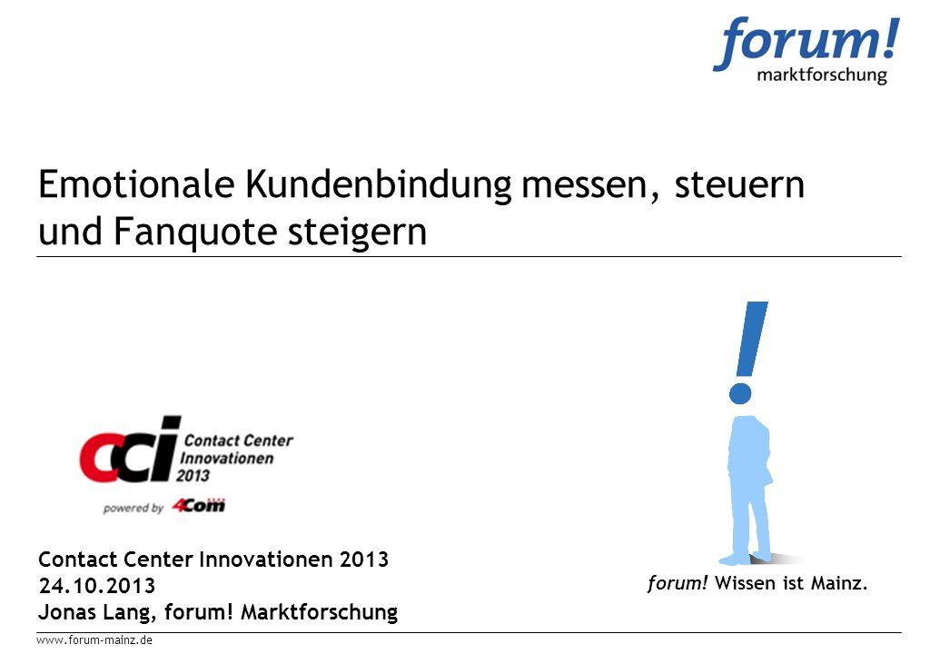 www.forum-mainz.de Emotionale Kundenbindung messen, steuern und Fanquote steigern forum! Wissen ist Mainz. Contact Center Innovationen 2013 24.10.2013