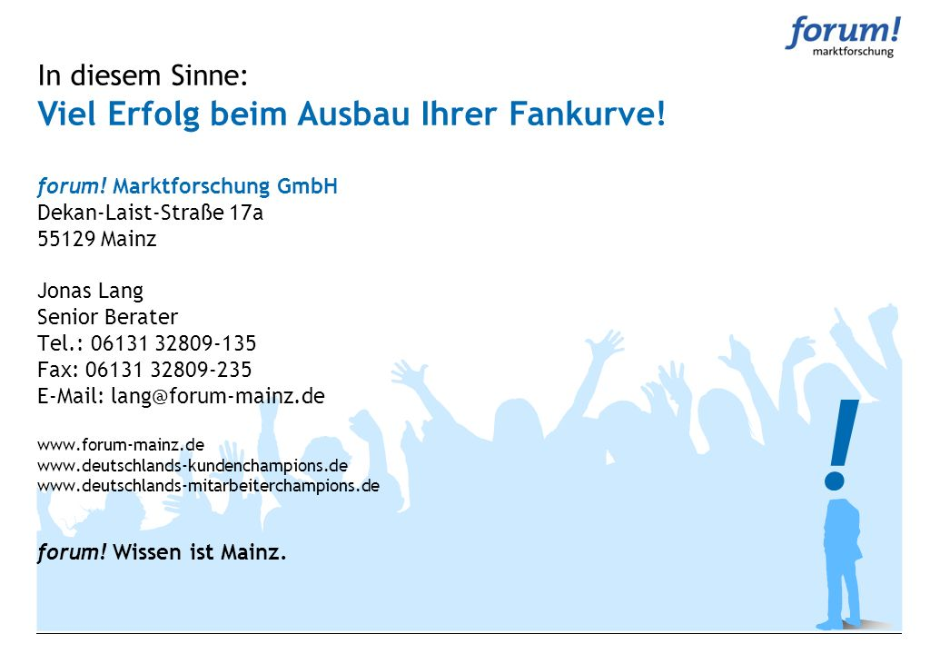 In diesem Sinne: Viel Erfolg beim Ausbau Ihrer Fankurve! forum! Marktforschung GmbH Dekan-Laist-Straße 17a 55129 Mainz Jonas Lang Senior Berater Tel.: