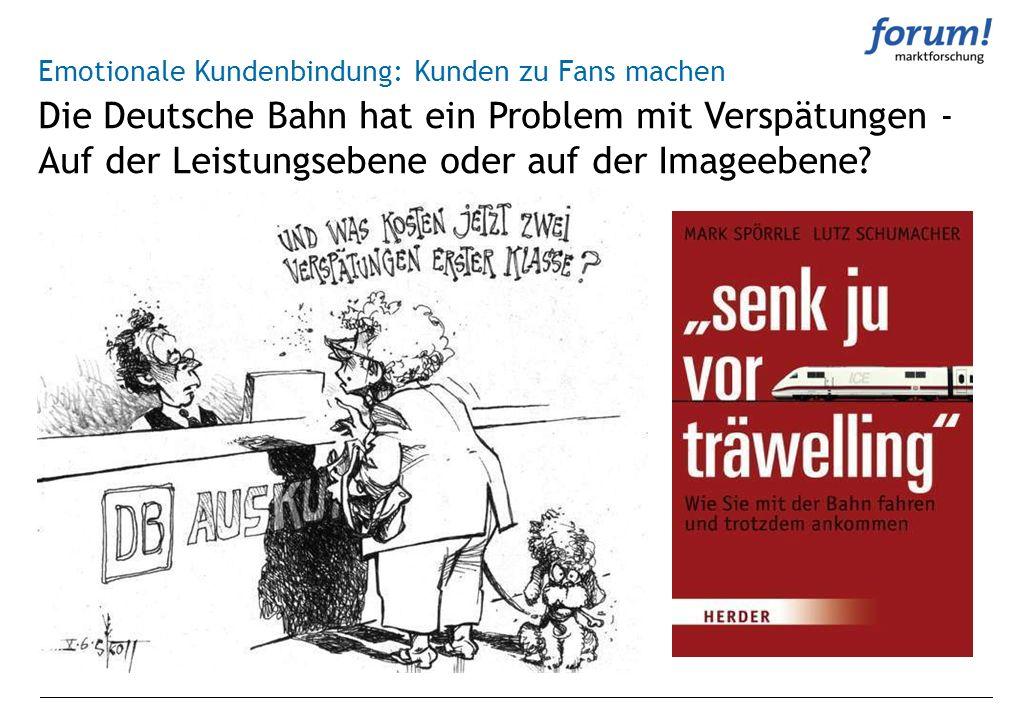 Die Deutsche Bahn hat ein Problem mit Verspätungen - Auf der Leistungsebene oder auf der Imageebene? Emotionale Kundenbindung: Kunden zu Fans machen