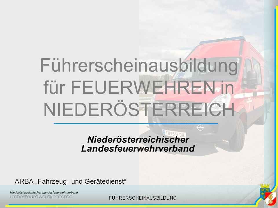 FÜHRERSCHEINAUSBILDUNG Führerscheinausbildung für FEUERWEHREN in NIEDERÖSTERREICH Niederösterreichischer Landesfeuerwehrverband ARBA Fahrzeug- und Gerätedienst