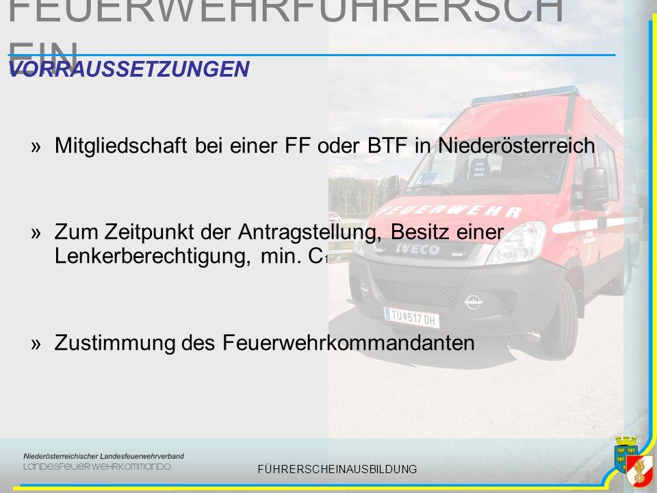 FÜHRERSCHEINAUSBILDUNG FEUERWEHRFÜHRERSCH EIN VORRAUSSETZUNGEN »Mitgliedschaft bei einer FF oder BTF in Niederösterreich »Zum Zeitpunkt der Antragstellung, Besitz einer Lenkerberechtigung, min.