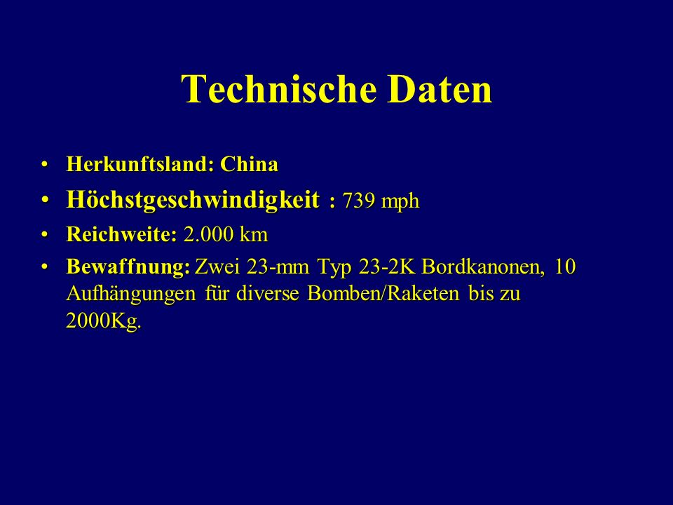 Technische Daten Herkunftsland: ChinaHerkunftsland: China Höchstgeschwindigkeit : 739 mphHöchstgeschwindigkeit : 739 mph Reichweite: 2.000 kmReichweite: 2.000 km Bewaffnung: Zwei 23-mm Typ 23-2K Bordkanonen, 10 Aufhängungen für diverse Bomben/Raketen bis zu 2000Kg.Bewaffnung: Zwei 23-mm Typ 23-2K Bordkanonen, 10 Aufhängungen für diverse Bomben/Raketen bis zu 2000Kg.