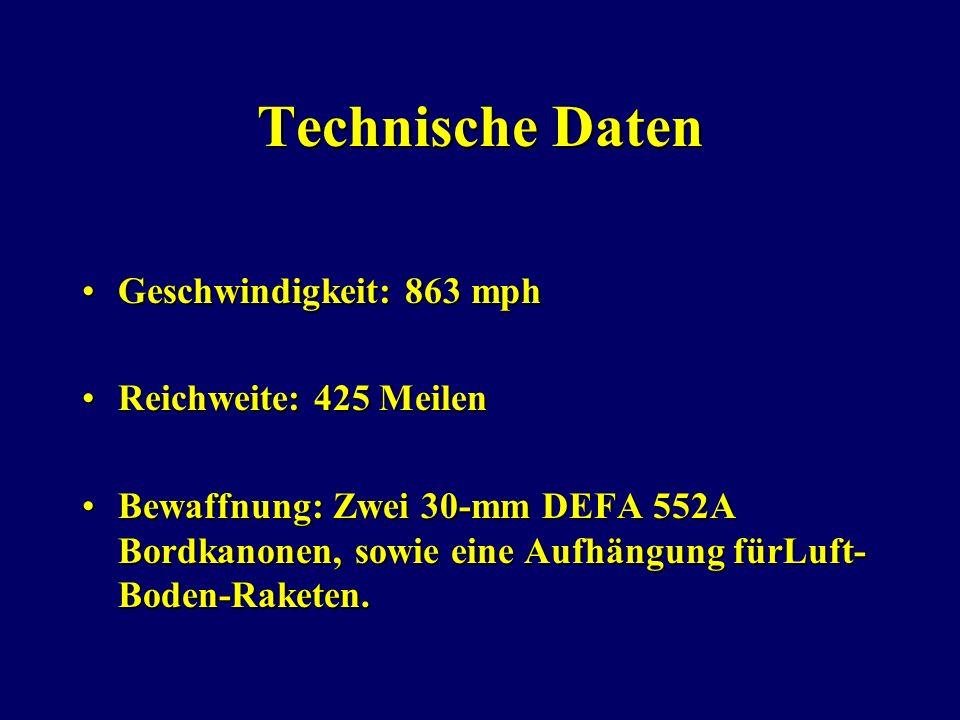 Technische Daten Geschwindigkeit: 863 mphGeschwindigkeit: 863 mph Reichweite: 425 MeilenReichweite: 425 Meilen Bewaffnung: Zwei 30-mm DEFA 552A Bordkanonen, sowie eine Aufhängung fürLuft- Boden-Raketen.Bewaffnung: Zwei 30-mm DEFA 552A Bordkanonen, sowie eine Aufhängung fürLuft- Boden-Raketen.