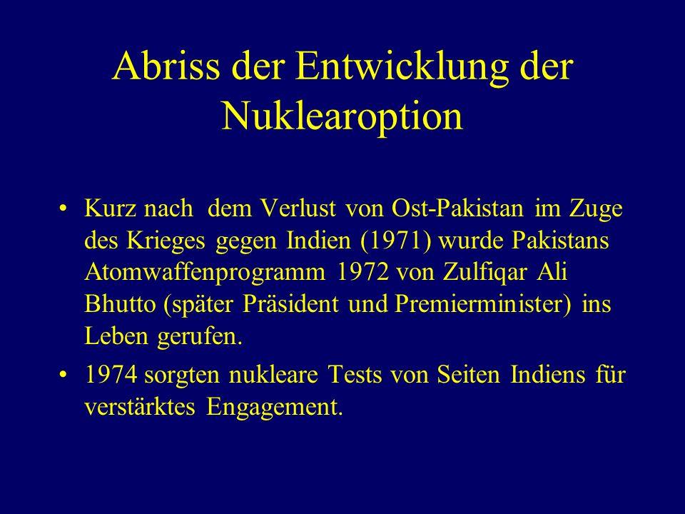 Abriss der Entwicklung der Nuklearoption Kurz nach dem Verlust von Ost-Pakistan im Zuge des Krieges gegen Indien (1971) wurde Pakistans Atomwaffenprogramm 1972 von Zulfiqar Ali Bhutto (später Präsident und Premierminister) ins Leben gerufen.