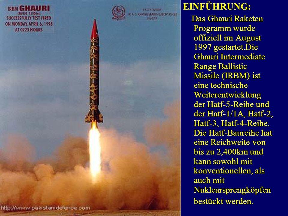 MissilesEINFÜHRUNG: Das Ghauri Raketen Programm wurde offiziell im August 1997 gestartet.Die Ghauri Intermediate Range Ballistic Missile (IRBM) ist eine technische Weiterentwicklung der Hatf-5-Reihe und der Hatf-1/1A, Hatf-2, Hatf-3, Hatf-4-Reihe.