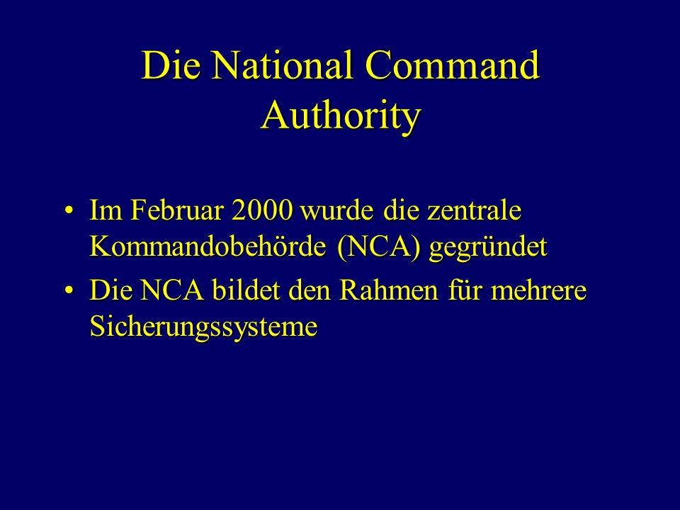 Die National Command Authority Im Februar 2000 wurde die zentrale Kommandobehörde (NCA) gegründetIm Februar 2000 wurde die zentrale Kommandobehörde (NCA) gegründet Die NCA bildet den Rahmen für mehrere SicherungssystemeDie NCA bildet den Rahmen für mehrere Sicherungssysteme