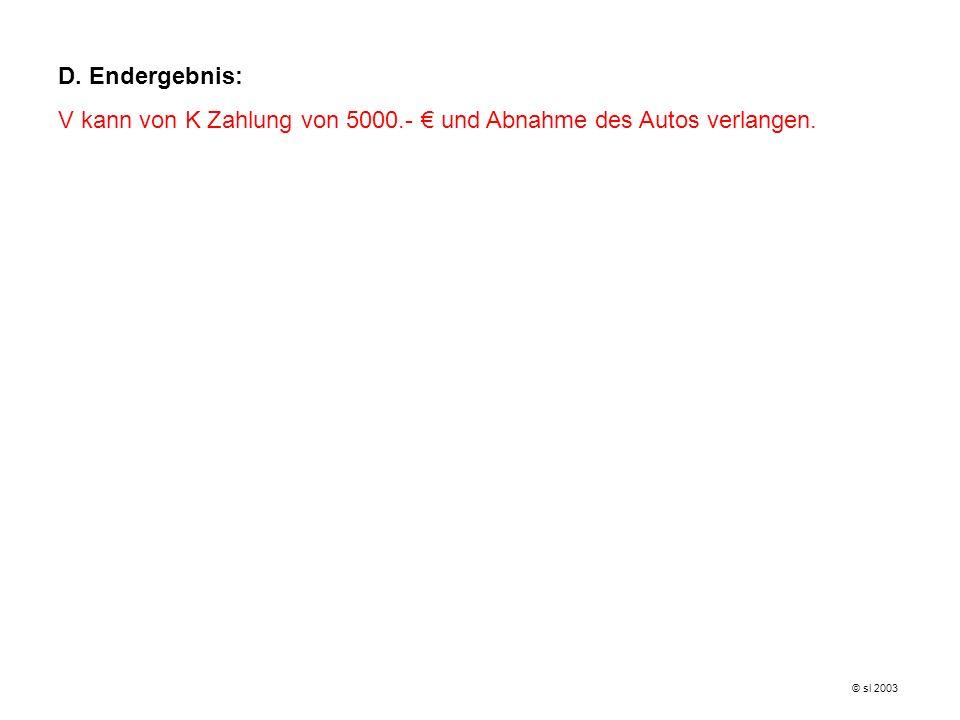 D. Endergebnis: V kann von K Zahlung von 5000.- und Abnahme des Autos verlangen. © sl 2003