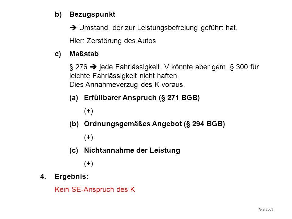 b)Bezugspunkt Umstand, der zur Leistungsbefreiung geführt hat. Hier: Zerstörung des Autos c)Maßstab § 276 jede Fahrlässigkeit. V könnte aber gem. § 30