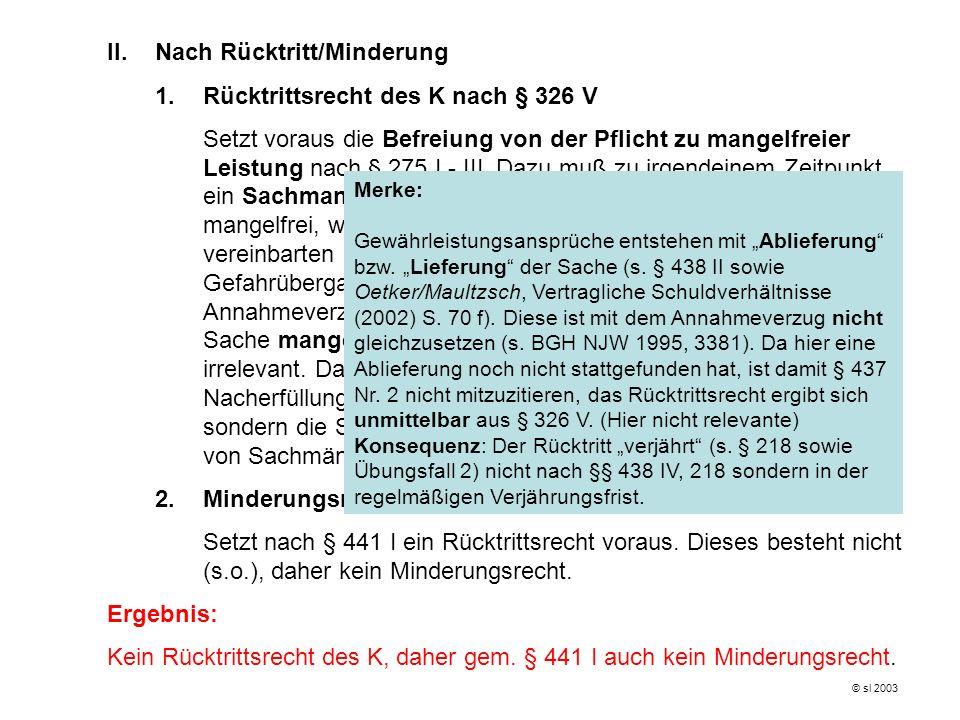 II.Nach Rücktritt/Minderung 1. Rücktrittsrecht des K nach § 326 V Setzt voraus die Befreiung von der Pflicht zu mangelfreier Leistung nach § 275 I - I