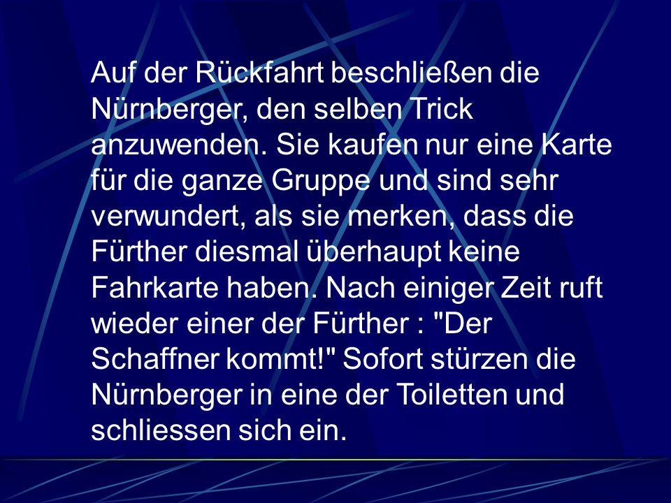 Auf der Rückfahrt beschließen die Nürnberger, den selben Trick anzuwenden. Sie kaufen nur eine Karte für die ganze Gruppe und sind sehr verwundert, al