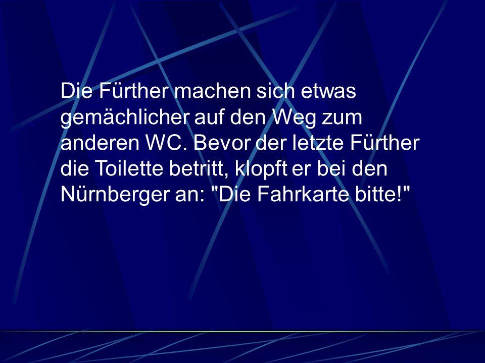 Die Fürther machen sich etwas gemächlicher auf den Weg zum anderen WC. Bevor der letzte Fürther die Toilette betritt, klopft er bei den Nürnberger an:
