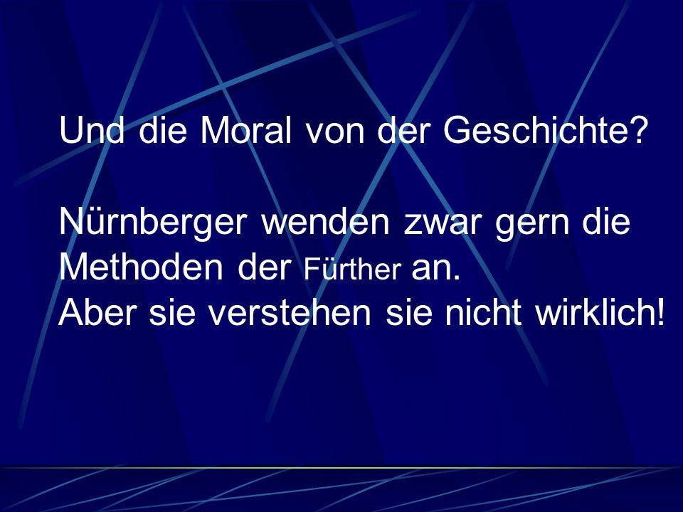 Und die Moral von der Geschichte? Nürnberger wenden zwar gern die Methoden der Fürther an. Aber sie verstehen sie nicht wirklich!