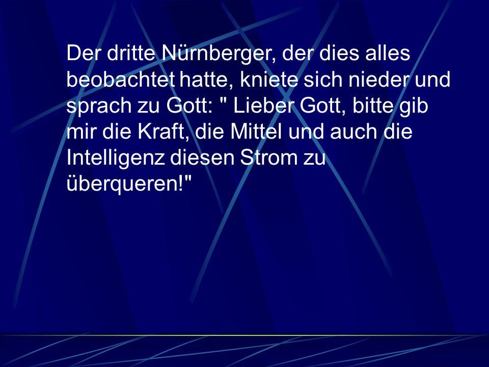 Der dritte Nürnberger, der dies alles beobachtet hatte, kniete sich nieder und sprach zu Gott: Lieber Gott, bitte gib mir die Kraft, die Mittel und auch die Intelligenz diesen Strom zu überqueren!