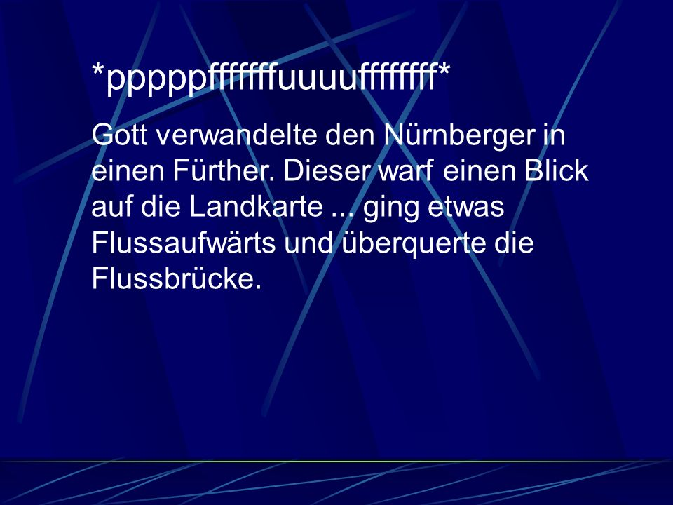 *pppppfffffffuuuuffffffff* Gott verwandelte den Nürnberger in einen Fürther. Dieser warf einen Blick auf die Landkarte... ging etwas Flussaufwärts und