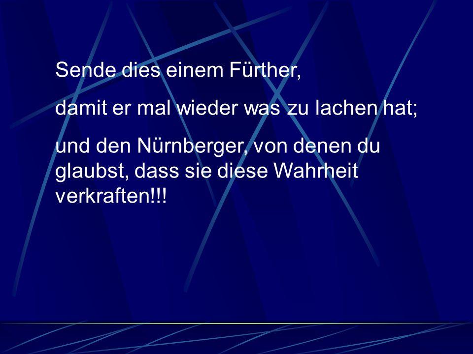 Sende dies einem Fürther, damit er mal wieder was zu lachen hat; und den Nürnberger, von denen du glaubst, dass sie diese Wahrheit verkraften!!!