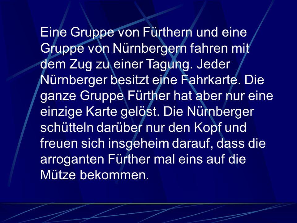 Eine Gruppe von Fürthern und eine Gruppe von Nürnbergern fahren mit dem Zug zu einer Tagung. Jeder Nürnberger besitzt eine Fahrkarte. Die ganze Gruppe