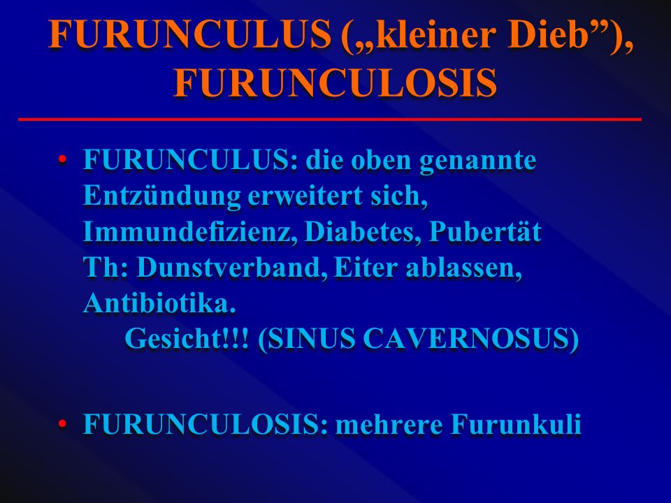 FURUNCULUS: die oben genannte Entzündung erweitert sich, Immundefizienz, Diabetes, Pubertät Th: Dunstverband, Eiter ablassen, Antibiotika. Gesicht!!!