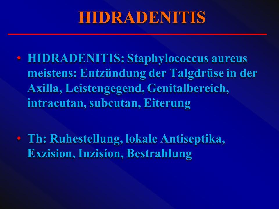 HIDRADENITIS: Staphylococcus aureus meistens: Entzündung der Talgdrüse in der Axilla, Leistengegend, Genitalbereich, intracutan, subcutan, Eiterung Th