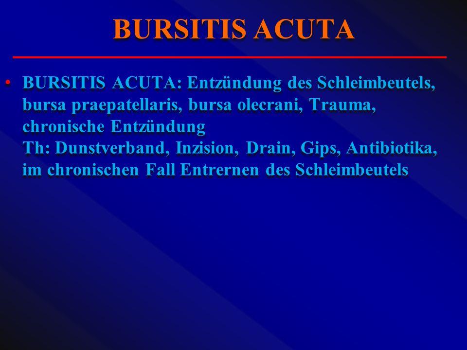 BURSITIS ACUTA: Entzündung des Schleimbeutels, bursa praepatellaris, bursa olecrani, Trauma, chronische Entzündung Th: Dunstverband, Inzision, Drain,