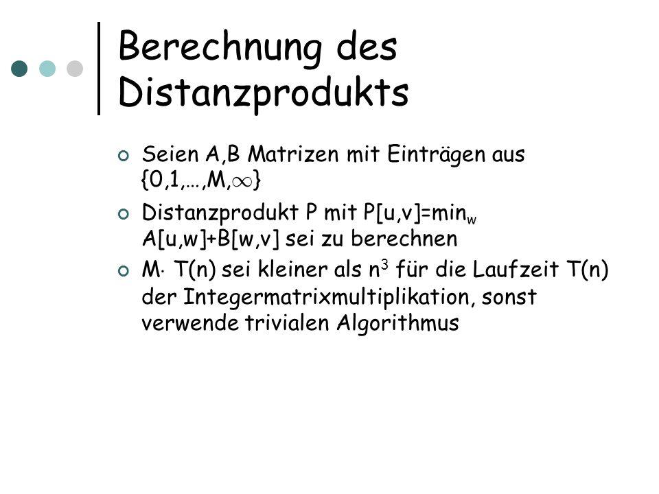 Berechnung des Distanzprodukts Seien A,B Matrizen mit Einträgen aus {0,1,…,M, 1 } Distanzprodukt P mit P[u,v]=min w A[u,w]+B[w,v] sei zu berechnen M ¢ T(n) sei kleiner als n 3 für die Laufzeit T(n) der Integermatrixmultiplikation, sonst verwende trivialen Algorithmus