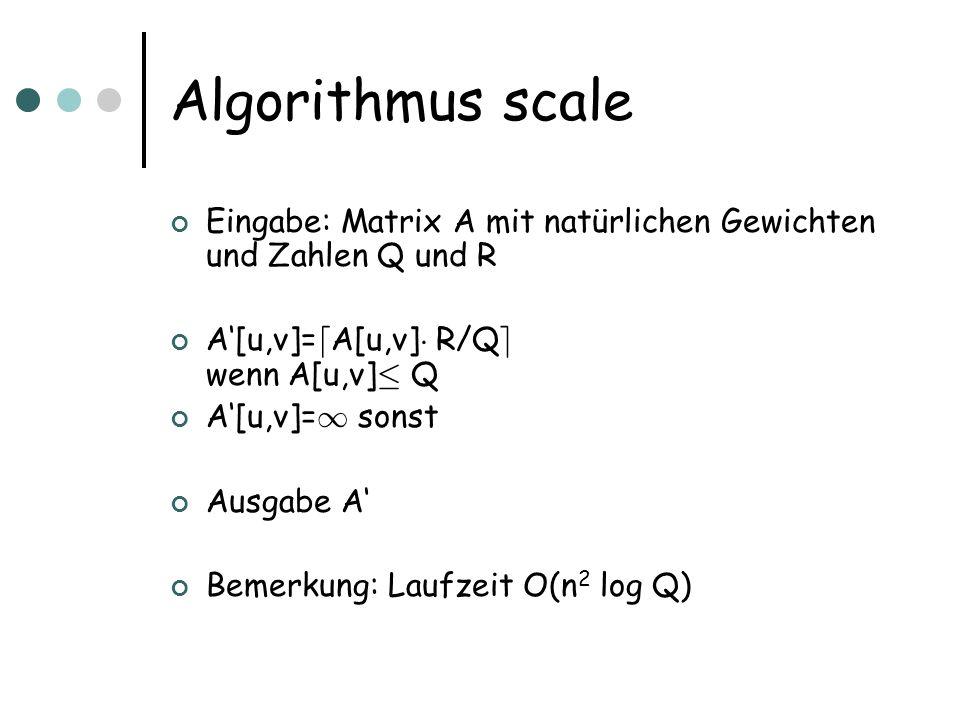 Algorithmus scale Eingabe: Matrix A mit natürlichen Gewichten und Zahlen Q und R A[u,v]= d A[u,v] ¢ R/Q e wenn A[u,v] · Q A[u,v]= 1 sonst Ausgabe A Bemerkung: Laufzeit O(n 2 log Q)