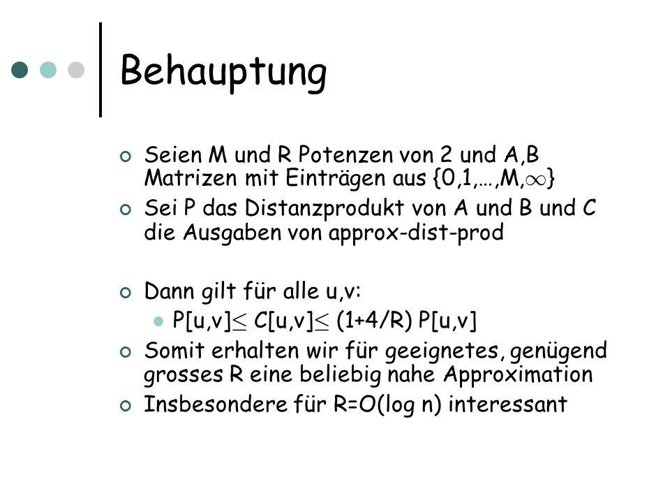 Behauptung Seien M und R Potenzen von 2 und A,B Matrizen mit Einträgen aus {0,1,…,M, 1 } Sei P das Distanzprodukt von A und B und C die Ausgaben von approx-dist-prod Dann gilt für alle u,v: P[u,v] · C[u,v] · (1+4/R) P[u,v] Somit erhalten wir für geeignetes, genügend grosses R eine beliebig nahe Approximation Insbesondere für R=O(log n) interessant