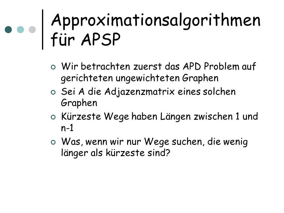Approximationsalgorithmen für APSP Wir betrachten zuerst das APD Problem auf gerichteten ungewichteten Graphen Sei A die Adjazenzmatrix eines solchen Graphen Kürzeste Wege haben Längen zwischen 1 und n-1 Was, wenn wir nur Wege suchen, die wenig länger als kürzeste sind