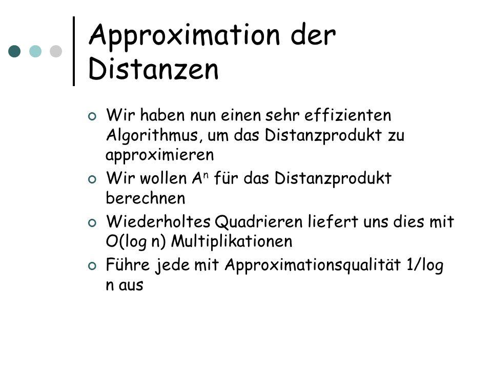 Approximation der Distanzen Wir haben nun einen sehr effizienten Algorithmus, um das Distanzprodukt zu approximieren Wir wollen A n für das Distanzprodukt berechnen Wiederholtes Quadrieren liefert uns dies mit O(log n) Multiplikationen Führe jede mit Approximationsqualität 1/log n aus
