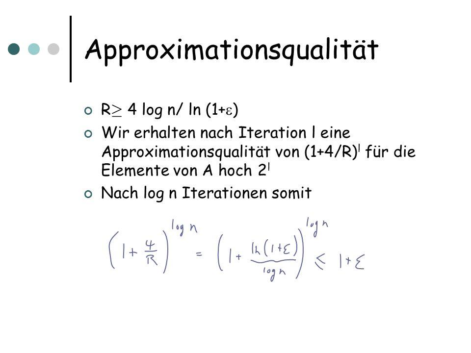 Approximationsqualität R ¸ 4 log n/ ln (1+ ) Wir erhalten nach Iteration l eine Approximationsqualität von (1+4/R) l für die Elemente von A hoch 2 l Nach log n Iterationen somit