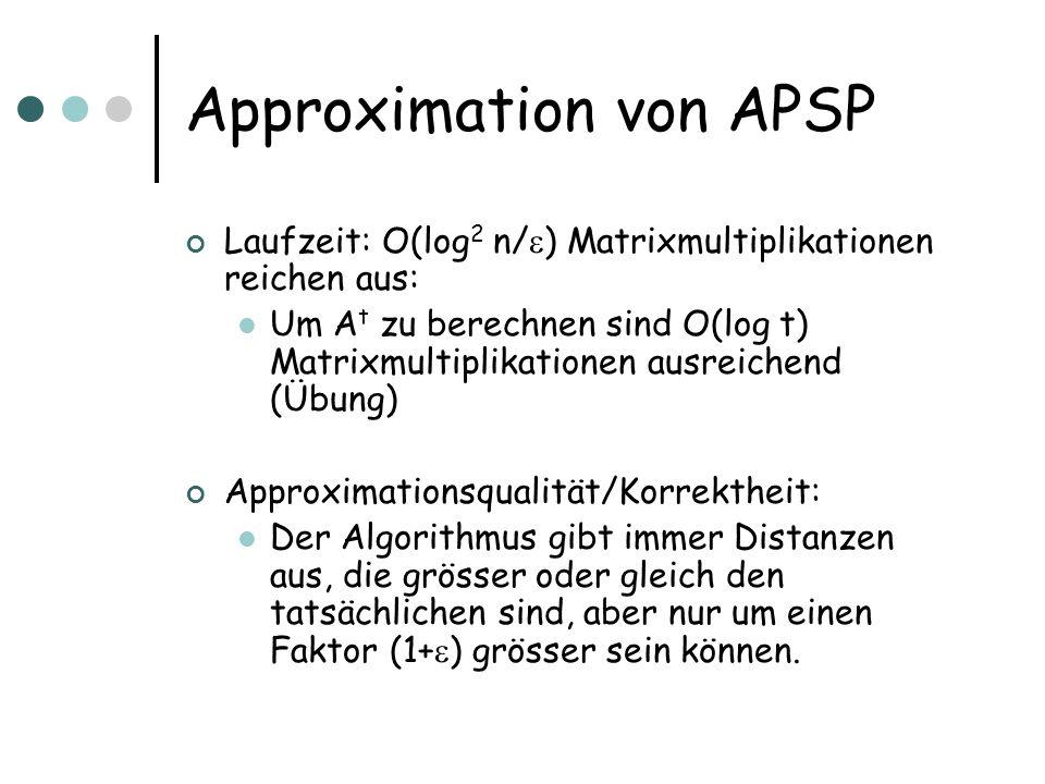 Approximation von APSP Laufzeit: O(log 2 n/ ) Matrixmultiplikationen reichen aus: Um A t zu berechnen sind O(log t) Matrixmultiplikationen ausreichend (Übung) Approximationsqualität/Korrektheit: Der Algorithmus gibt immer Distanzen aus, die grösser oder gleich den tatsächlichen sind, aber nur um einen Faktor (1+ ) grösser sein können.