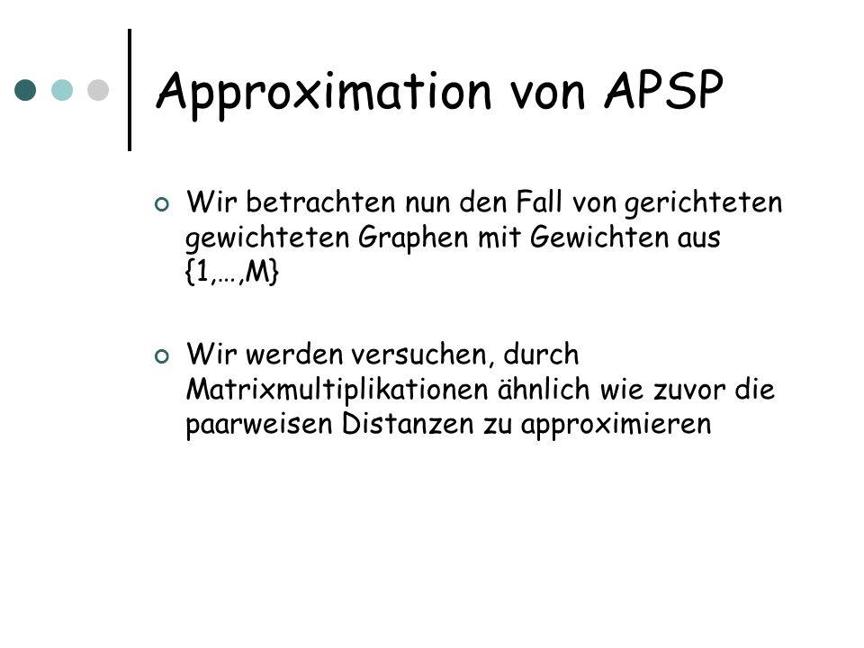 Approximation von APSP Wir betrachten nun den Fall von gerichteten gewichteten Graphen mit Gewichten aus {1,…,M} Wir werden versuchen, durch Matrixmultiplikationen ähnlich wie zuvor die paarweisen Distanzen zu approximieren