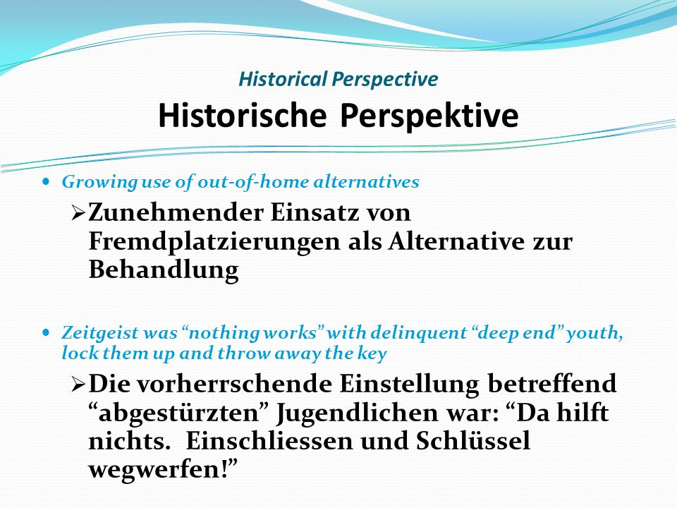 Historical Perspective Historische Perspektive Growing use of out-of-home alternatives Zunehmender Einsatz von Fremdplatzierungen als Alternative zur Behandlung Zeitgeist was nothing works with delinquent deep end youth, lock them up and throw away the key Die vorherrschende Einstellung betreffend abgestürzten Jugendlichen war: Da hilft nichts.