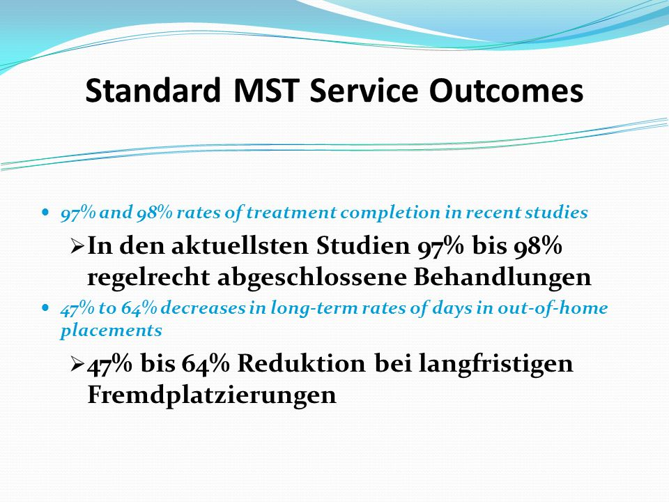 Standard MST Service Outcomes 97% and 98% rates of treatment completion in recent studies In den aktuellsten Studien 97% bis 98% regelrecht abgeschlossene Behandlungen 47% to 64% decreases in long-term rates of days in out-of-home placements 47% bis 64% Reduktion bei langfristigen Fremdplatzierungen