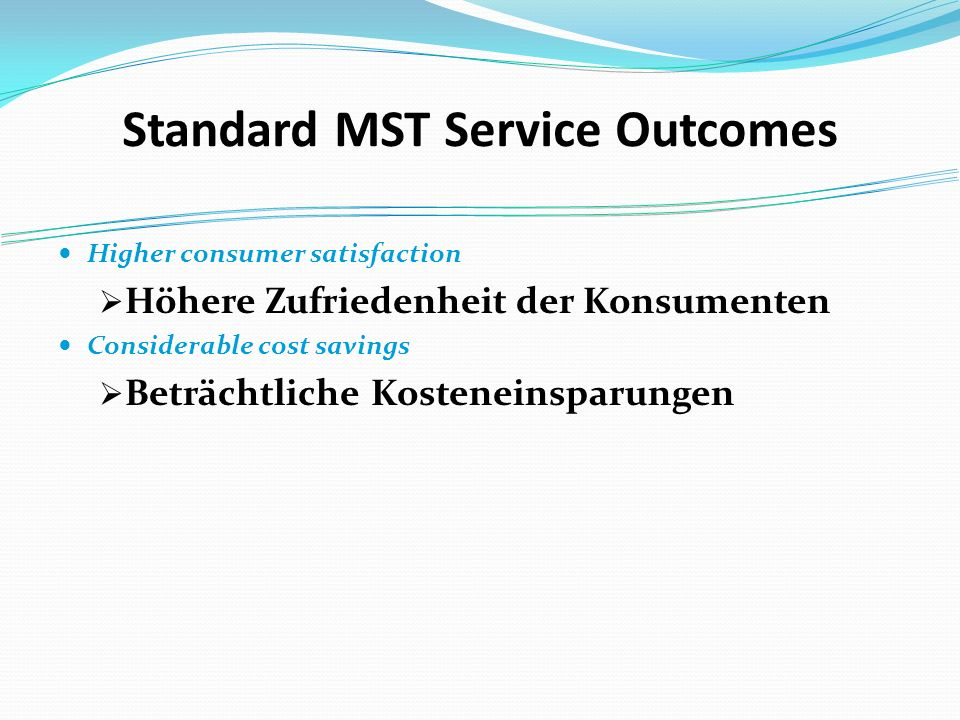 Standard MST Service Outcomes Higher consumer satisfaction Höhere Zufriedenheit der Konsumenten Considerable cost savings Beträchtliche Kosteneinsparungen