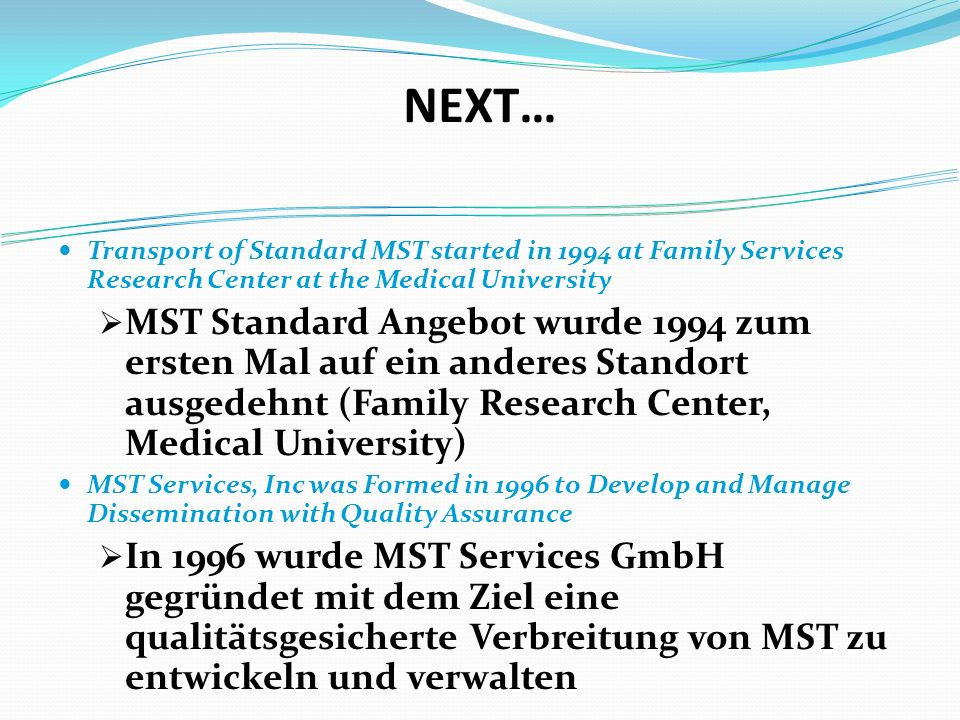 NEXT… Transport of Standard MST started in 1994 at Family Services Research Center at the Medical University MST Standard Angebot wurde 1994 zum ersten Mal auf ein anderes Standort ausgedehnt (Family Research Center, Medical University) MST Services, Inc was Formed in 1996 to Develop and Manage Dissemination with Quality Assurance In 1996 wurde MST Services GmbH gegründet mit dem Ziel eine qualitätsgesicherte Verbreitung von MST zu entwickeln und verwalten