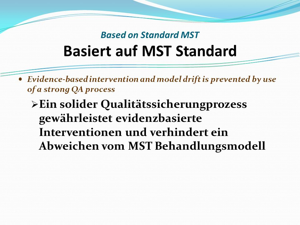 Based on Standard MST Basiert auf MST Standard Evidence-based intervention and model drift is prevented by use of a strong QA process Ein solider Qualitätssicherungprozess gewährleistet evidenzbasierte Interventionen und verhindert ein Abweichen vom MST Behandlungsmodell