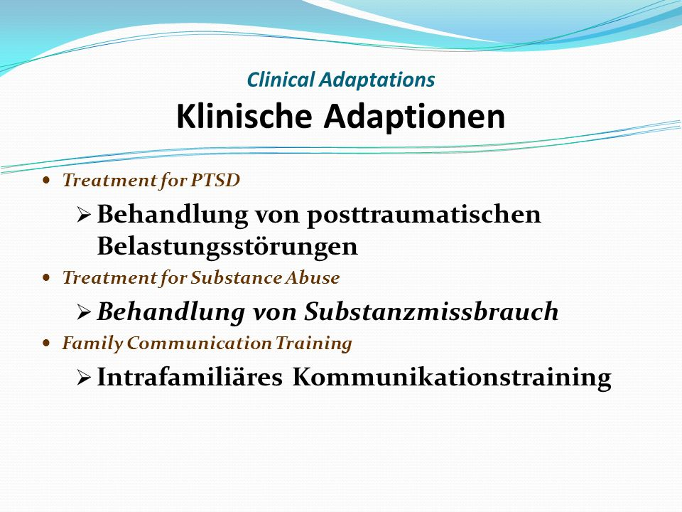 Treatment for PTSD Behandlung von posttraumatischen Belastungsstörungen Treatment for Substance Abuse Behandlung von Substanzmissbrauch Family Communication Training Intrafamiliäres Kommunikationstraining Clinical Adaptations Klinische Adaptionen