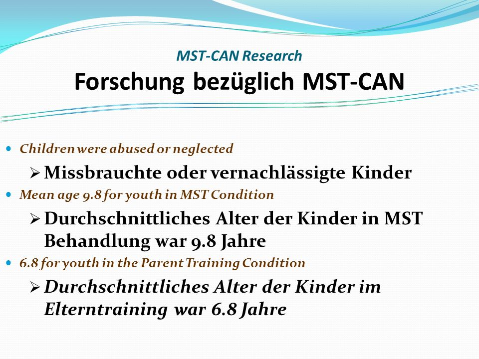 MST-CAN Research Forschung bezüglich MST-CAN Children were abused or neglected Missbrauchte oder vernachlässigte Kinder Mean age 9.8 for youth in MST Condition Durchschnittliches Alter der Kinder in MST Behandlung war 9.8 Jahre 6.8 for youth in the Parent Training Condition Durchschnittliches Alter der Kinder im Elterntraining war 6.8 Jahre