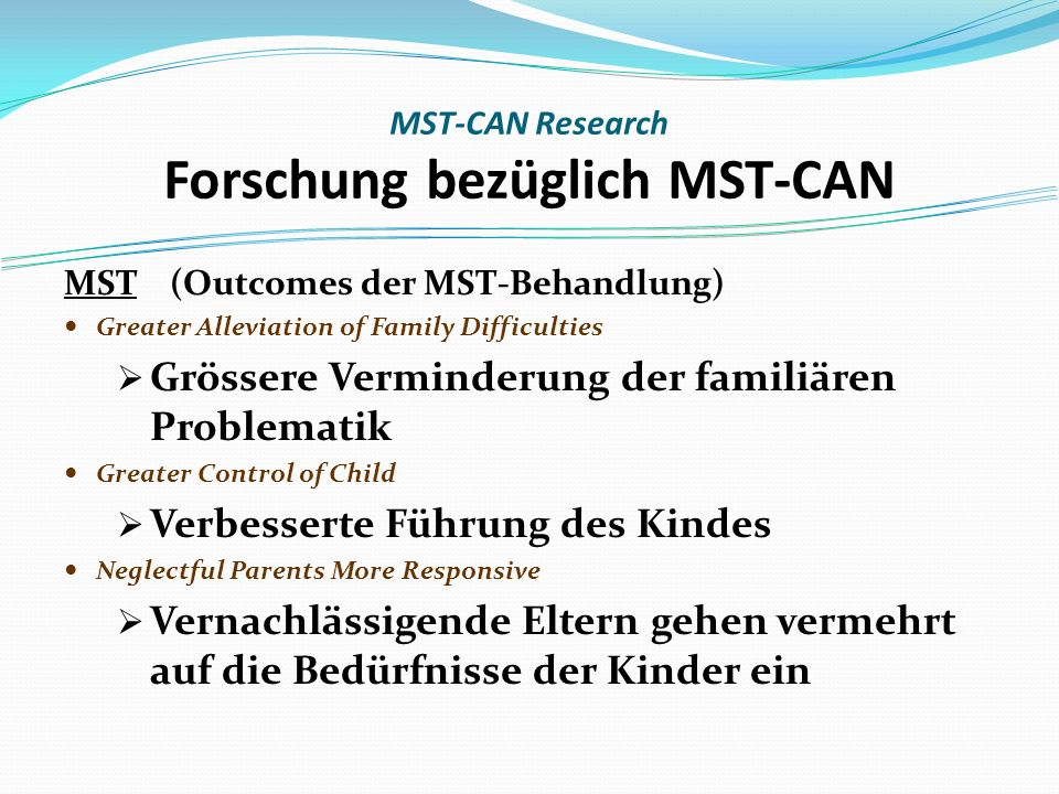 MST (Outcomes der MST-Behandlung) Greater Alleviation of Family Difficulties Grössere Verminderung der familiären Problematik Greater Control of Child Verbesserte Führung des Kindes Neglectful Parents More Responsive Vernachlässigende Eltern gehen vermehrt auf die Bedürfnisse der Kinder ein MST-CAN Research Forschung bezüglich MST-CAN