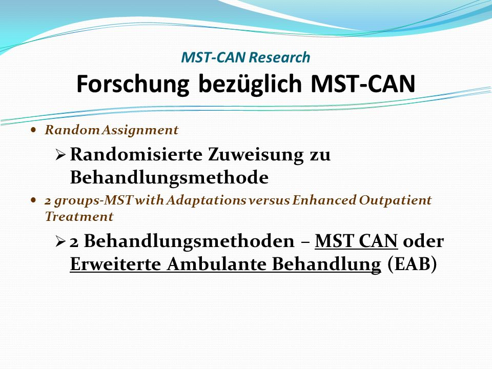 Random Assignment Randomisierte Zuweisung zu Behandlungsmethode 2 groups-MST with Adaptations versus Enhanced Outpatient Treatment 2 Behandlungsmethoden – MST CAN oder Erweiterte Ambulante Behandlung (EAB) MST-CAN Research Forschung bezüglich MST-CAN