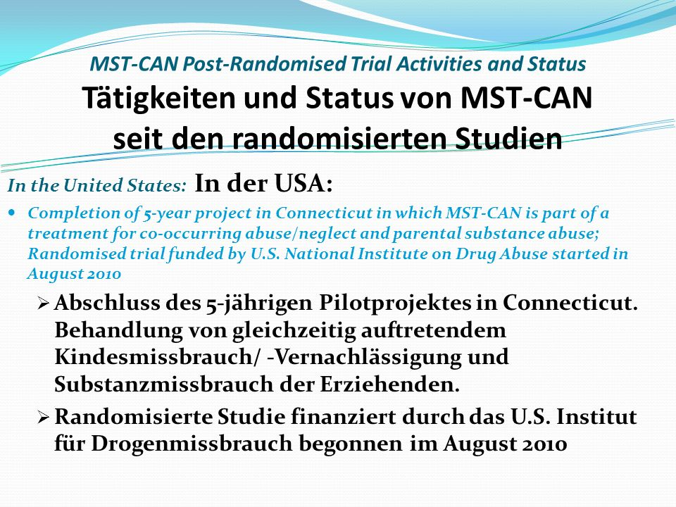 MST-CAN Post-Randomised Trial Activities and Status Tätigkeiten und Status von MST-CAN seit den randomisierten Studien In the United States: In der USA: Completion of 5-year project in Connecticut in which MST-CAN is part of a treatment for co-occurring abuse/neglect and parental substance abuse; Randomised trial funded by U.S.