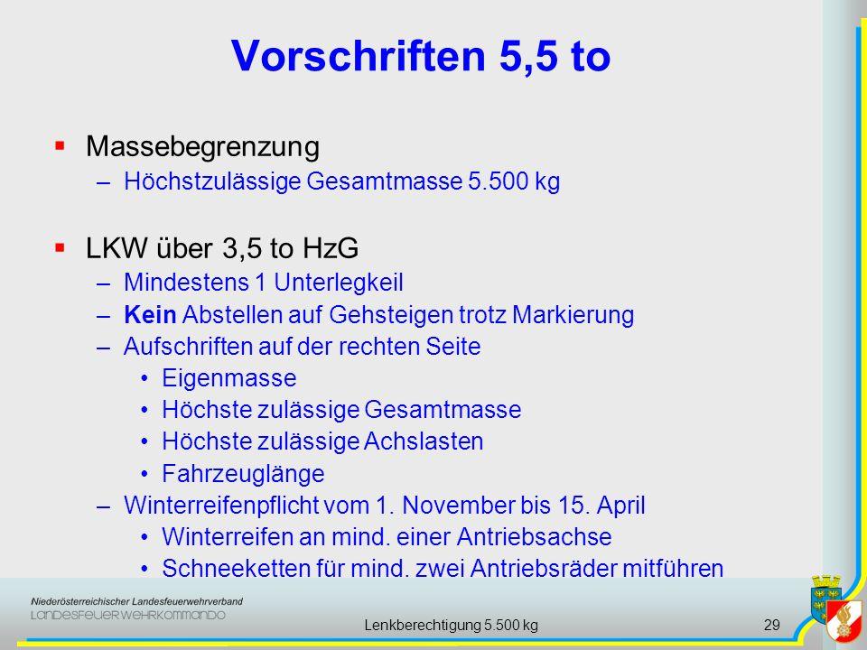 Lenkberechtigung 5.500 kg29 Vorschriften 5,5 to Massebegrenzung –Höchstzulässige Gesamtmasse 5.500 kg LKW über 3,5 to HzG –Mindestens 1 Unterlegkeil –Kein Abstellen auf Gehsteigen trotz Markierung –Aufschriften auf der rechten Seite Eigenmasse Höchste zulässige Gesamtmasse Höchste zulässige Achslasten Fahrzeuglänge –Winterreifenpflicht vom 1.