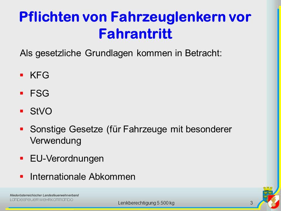 Lenkberechtigung 5.500 kg3 Als gesetzliche Grundlagen kommen in Betracht: KFG FSG StVO Sonstige Gesetze (für Fahrzeuge mit besonderer Verwendung EU-Verordnungen Internationale Abkommen Pflichten von Fahrzeuglenkern vor Fahrantritt