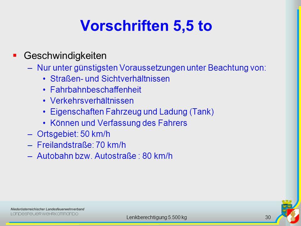 Lenkberechtigung 5.500 kg30 Vorschriften 5,5 to Geschwindigkeiten –Nur unter günstigsten Voraussetzungen unter Beachtung von: Straßen- und Sichtverhältnissen Fahrbahnbeschaffenheit Verkehrsverhältnissen Eigenschaften Fahrzeug und Ladung (Tank) Können und Verfassung des Fahrers –Ortsgebiet: 50 km/h –Freilandstraße: 70 km/h –Autobahn bzw.