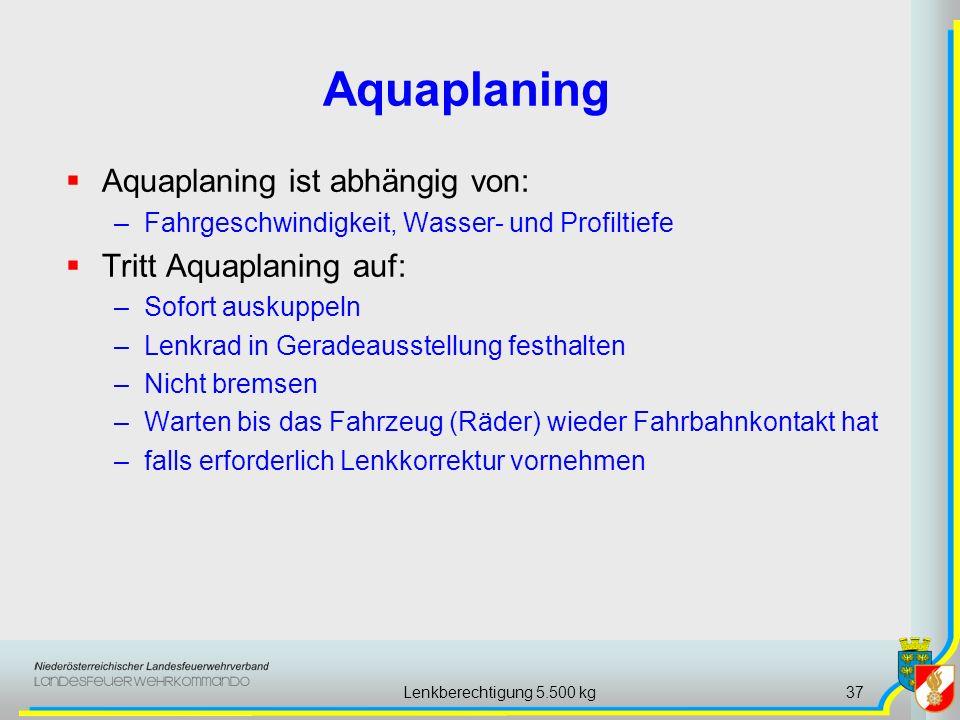 Lenkberechtigung 5.500 kg37 Aquaplaning ist abhängig von: –Fahrgeschwindigkeit, Wasser- und Profiltiefe Tritt Aquaplaning auf: –Sofort auskuppeln –Lenkrad in Geradeausstellung festhalten –Nicht bremsen –Warten bis das Fahrzeug (Räder) wieder Fahrbahnkontakt hat –falls erforderlich Lenkkorrektur vornehmen Aquaplaning