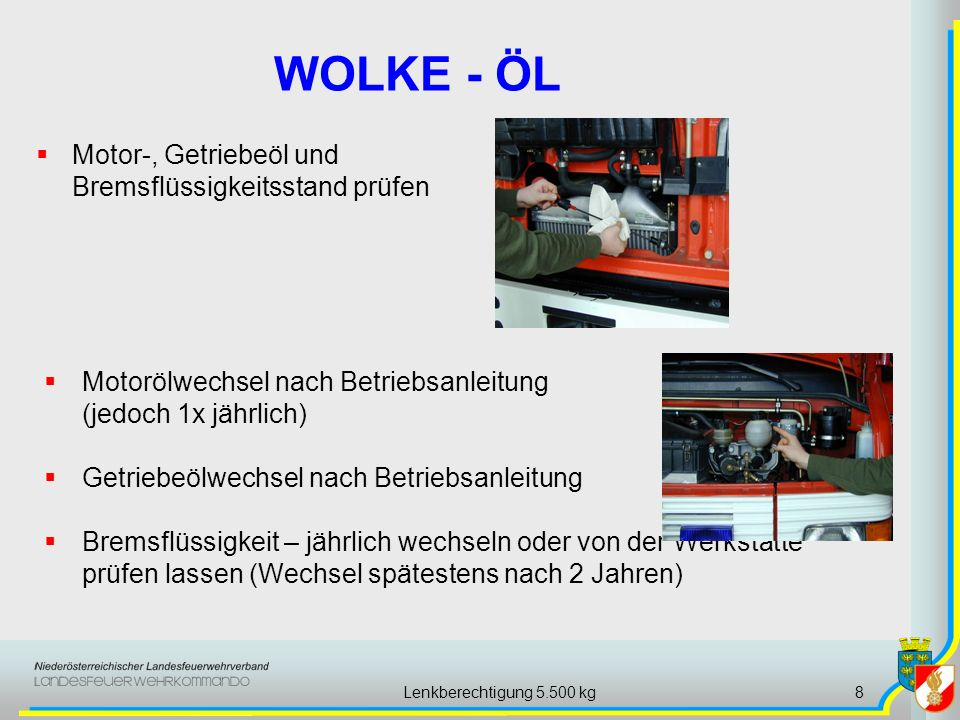 Lenkberechtigung 5.500 kg8 Motor-, Getriebeöl und Bremsflüssigkeitsstand prüfen WOLKE - ÖL Motorölwechsel nach Betriebsanleitung (jedoch 1x jährlich) Getriebeölwechsel nach Betriebsanleitung Bremsflüssigkeit – jährlich wechseln oder von der Werkstätte prüfen lassen (Wechsel spätestens nach 2 Jahren)