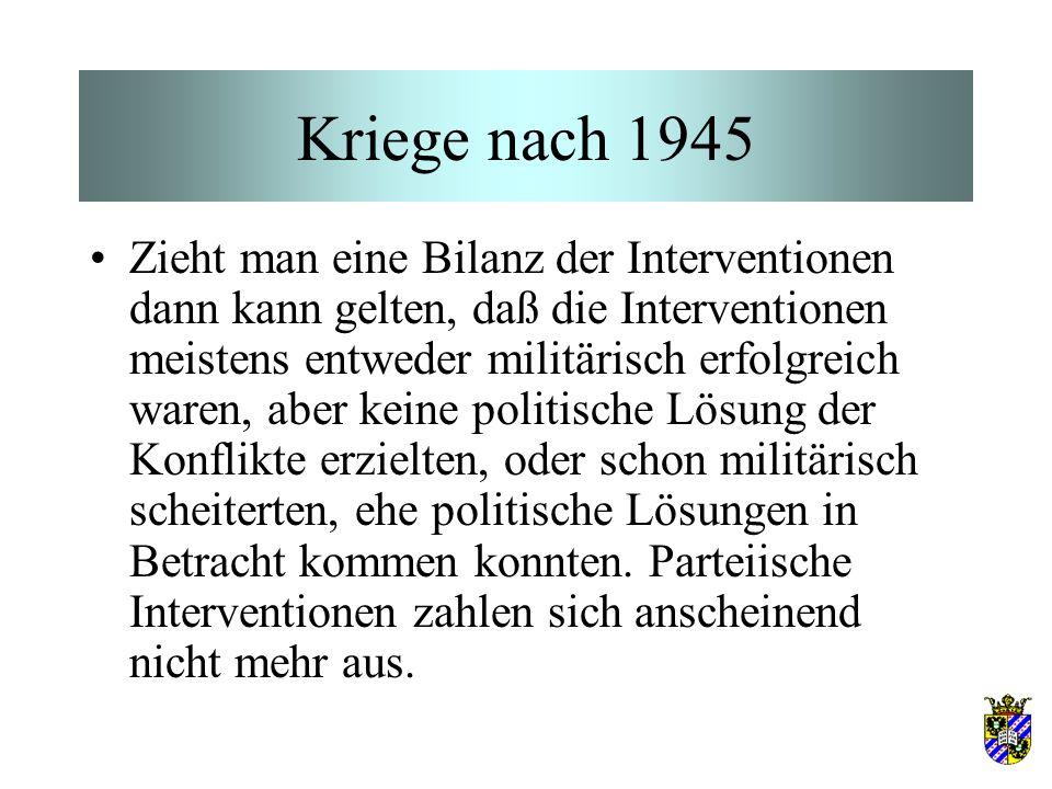 Kriege nach 1945 Zieht man eine Bilanz der Interventionen dann kann gelten, daß die Interventionen meistens entweder militärisch erfolgreich waren, aber keine politische Lösung der Konflikte erzielten, oder schon militärisch scheiterten, ehe politische Lösungen in Betracht kommen konnten.
