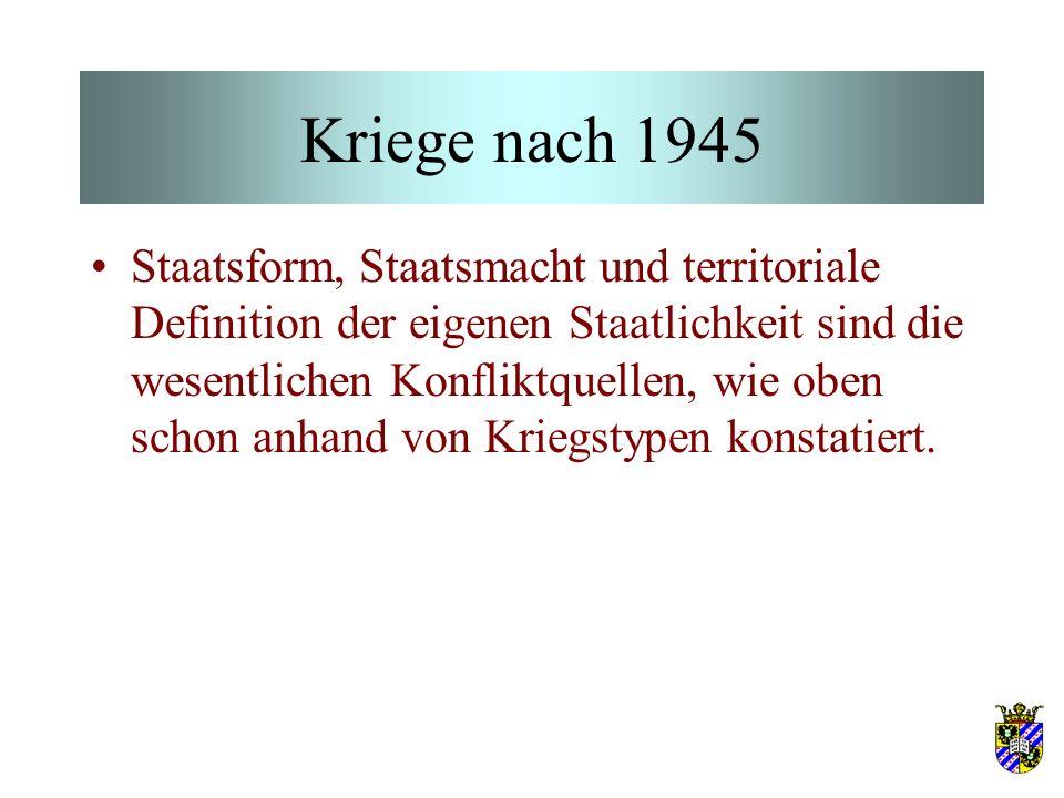Kriege nach 1945 Staatsform, Staatsmacht und territoriale Definition der eigenen Staatlichkeit sind die wesentlichen Konfliktquellen, wie oben schon anhand von Kriegstypen konstatiert.