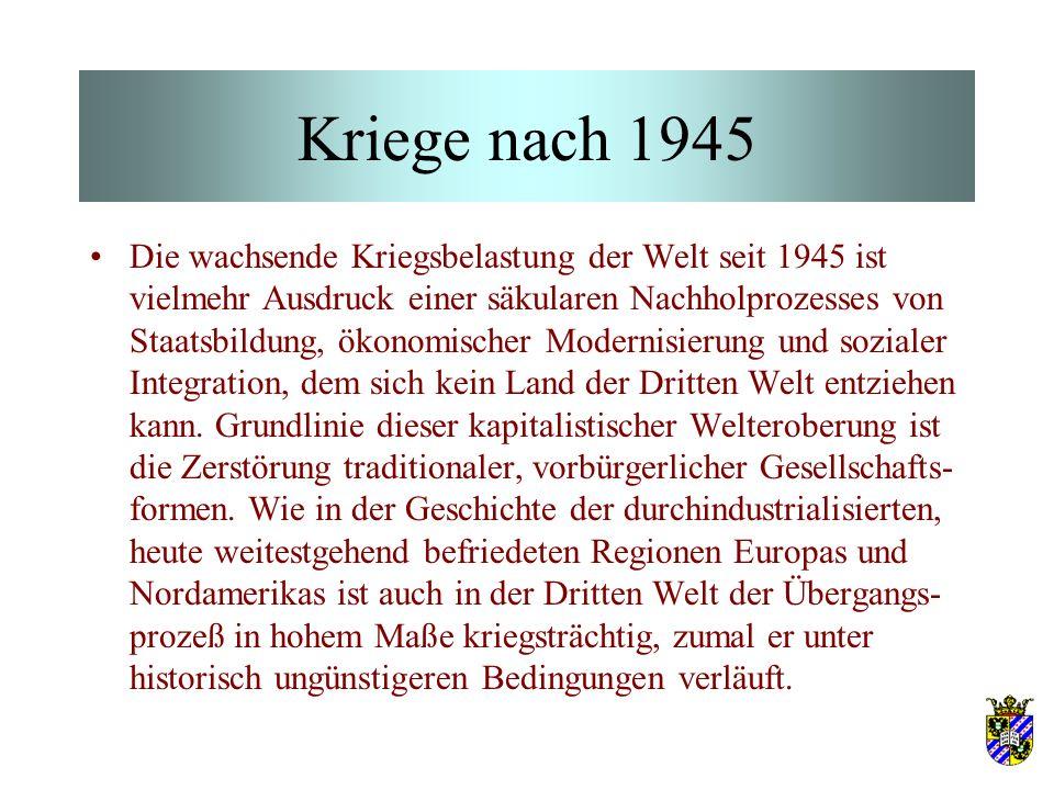 Kriege nach 1945 Die wachsende Kriegsbelastung der Welt seit 1945 ist vielmehr Ausdruck einer säkularen Nachholprozesses von Staatsbildung, ökonomischer Modernisierung und sozialer Integration, dem sich kein Land der Dritten Welt entziehen kann.