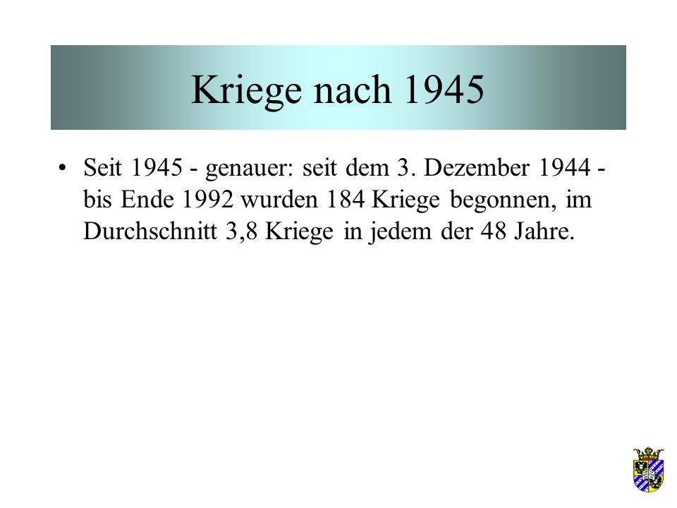 Kriege nach 1945 Seit 1945 - genauer: seit dem 3. Dezember 1944 - bis Ende 1992 wurden 184 Kriege begonnen, im Durchschnitt 3,8 Kriege in jedem der 48